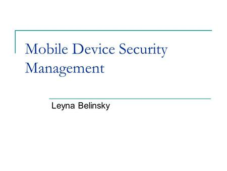 Mobile Device Security Management Leyna Belinsky.