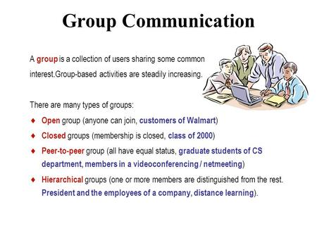 Group Communication A group is a collection of users sharing some common interest.Group-based activities are steadily increasing. There are many types.