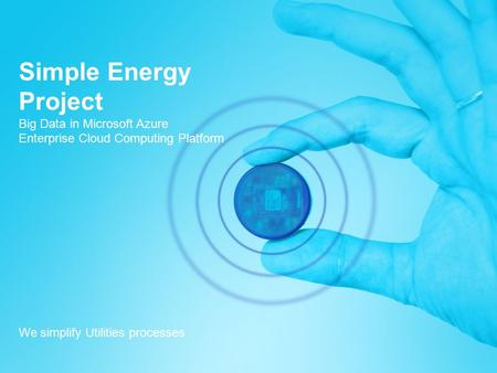 Simple Energy Project Big Data in Microsoft Azure Enterprise Cloud Computing Platform We simplify Utilities processes.