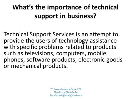 What's the importance of technical support in business? Technical Support Services is an attempt to provide the users of technology assistance with specific.
