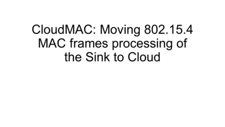 CloudMAC: Moving 802.15.4 MAC frames processing of the Sink to Cloud.