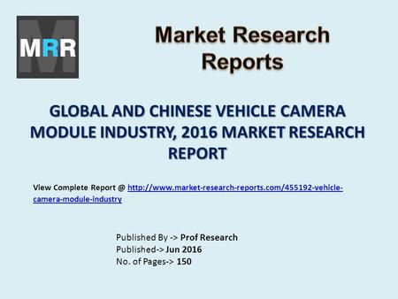 GLOBAL AND CHINESE VEHICLE CAMERA MODULE INDUSTRY, 2016 MARKET RESEARCH REPORT Published By -> Prof Research Published-> Jun 2016 No. of Pages-> 150 View.