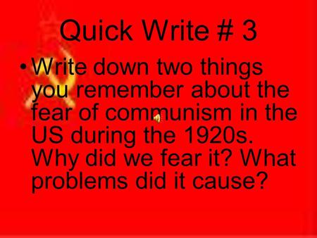 Quick Write # 3 Write down two things you remember about the fear of communism in the US during the 1920s. Why did we fear it? What problems did it cause?