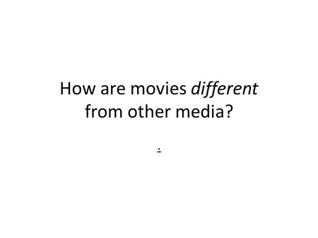 How are movies different from other media?.. YOUR FAVORITE MOVIES What do they say about you? How big a part of our culture are movies?