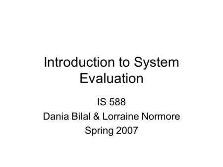 Introduction to System Evaluation IS 588 Dania Bilal & Lorraine Normore Spring 2007.