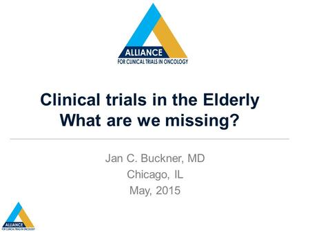 Clinical trials in the Elderly What are we missing? Jan C. Buckner, MD Chicago, IL May, 2015.