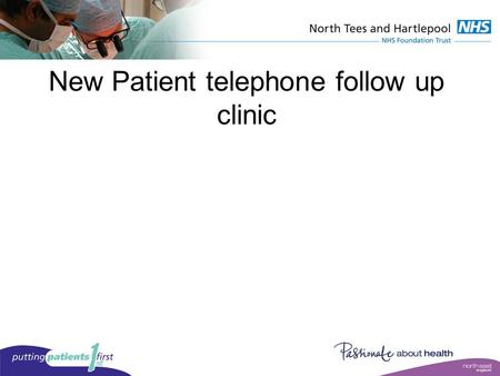 New Patient telephone follow up clinic. Introduction North Tees and Hartlepool NHS Foundation Trust treat patients across two sites. We currently administer.
