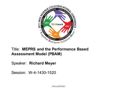 2010 UBO/UBU Conference Title: MEPRS and the Performance Based Assessment Model (PBAM) Speaker: Richard Meyer Session: W-4-1430-1520 UNCLASSIFIED.