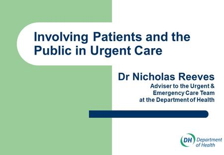 Involving Patients and the Public in Urgent Care Dr Nicholas Reeves Adviser to the Urgent & Emergency Care Team at the Department of Health.