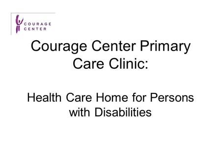 Courage Center Primary Care Clinic: Health Care Home for Persons with Disabilities.