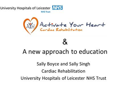 & A new approach to education Sally Boyce and Sally Singh Cardiac Rehabilitation University Hospitals of Leicester NHS Trust.