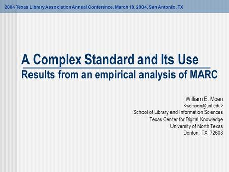 A Complex Standard and Its Use Results from an empirical analysis of MARC 2004 Texas Library Association Annual Conference, March 18, 2004, San Antonio,