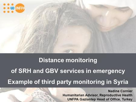 Distance monitoring of SRH and GBV services in emergency Example of third party monitoring in Syria Nadine Cornier Humanitarian Advisor, Reproductive Health.