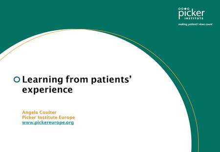 Learning from patients' experience Angela Coulter Picker Institute Europe www.pickereurope.org Angela Coulter Picker Institute Europe www.pickereurope.org.