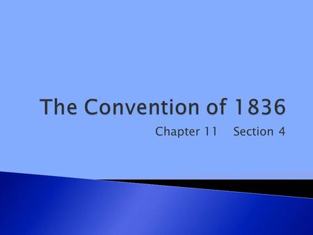 Chapter 11 Section 4.  1. The Convention of 1836 declared Texan independence.  2. The Constitution of 1836 established the first government for the.