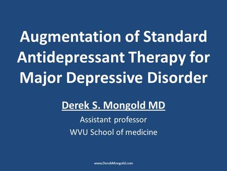Augmentation of Standard Antidepressant Therapy for Major Depressive Disorder Derek S. Mongold MD Assistant professor WVU School of medicine www.DerekMongold.com.