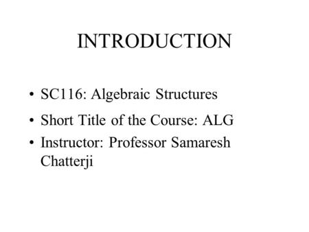 INTRODUCTION SC116: Algebraic Structures Short Title of the Course: ALG Instructor: Professor Samaresh Chatterji.