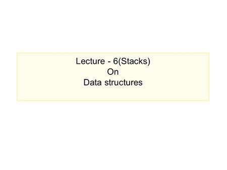 Lecture - 6(Stacks) On Data structures. Prepared by, Jesmin Akhter, Lecturer, IIT,JU Lecture Outline What is a Stack? Array implementation of stacks Operations.