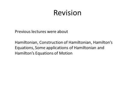 Revision Previous lectures were about Hamiltonian, Construction of Hamiltonian, Hamilton's Equations, Some applications of Hamiltonian and Hamilton's Equations.