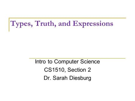 Types, Truth, and Expressions Intro to Computer Science CS1510, Section 2 Dr. Sarah Diesburg.