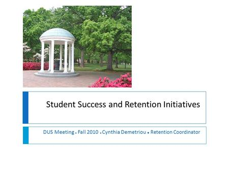 Student Success and Retention Initiatives DUS Meeting ● Fall 2010 ● Cynthia Demetriou ● Retention Coordinator.