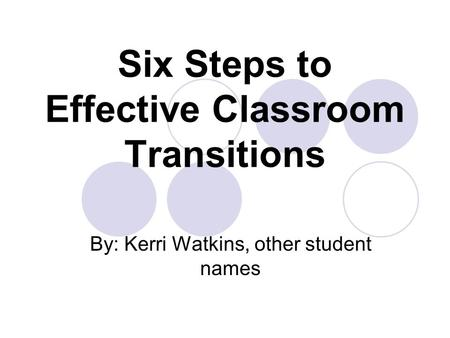 Six Steps to Effective Classroom Transitions By: Kerri Watkins, other student names.
