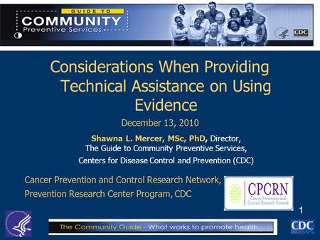 1 Considerations When Providing Technical Assistance on Using Evidence December 13, 2010 Shawna L. Mercer, MSc, PhD, Director, The Guide to Community Preventive.