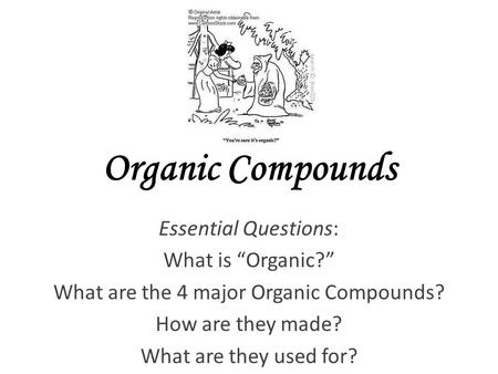 "Organic Compounds Essential Questions: What is ""Organic?"" What are the 4 major Organic Compounds? How are they made? What are they used for?"