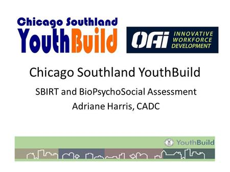 Chicago Southland YouthBuild SBIRT and BioPsychoSocial Assessment Adriane Harris, CADC.