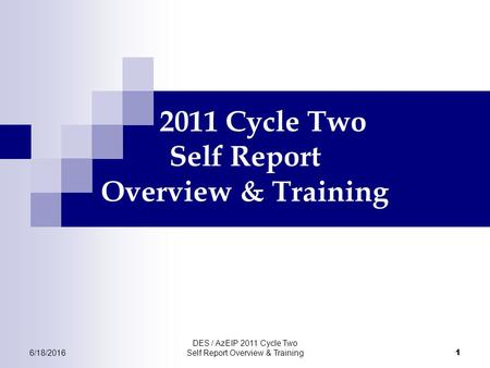 6/18/2016 DES / AzEIP 2011 Cycle Two Self Report Overview & Training 1 2011 Cycle Two Self Report Overview & Training.