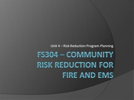 Unit 4 – Risk Reduction Program Planning. Unit 4 - Seminar Topics  Collaborating with stakeholders in addressing risk reduction  Identifying and prioritizing.