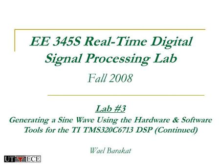 EE 345S Real-Time Digital Signal Processing Lab Fall 2008 Lab #3 Generating a Sine Wave Using the Hardware & Software Tools for the TI TMS320C6713 DSP.