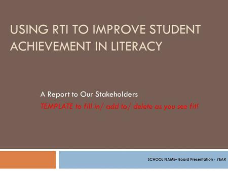 USING RTI TO IMPROVE STUDENT ACHIEVEMENT IN LITERACY A Report to Our Stakeholders TEMPLATE to fill in/ add to/ delete as you see fit! SCHOOL NAME– Board.