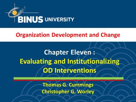 Thomas G. Cummings Christopher G. Worley Chapter Eleven : Evaluating and Institutionalizing OD Interventions Organization Development and Change.