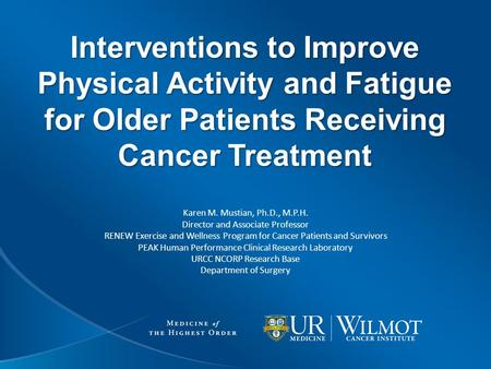 Interventions to Improve Physical Activity and Fatigue for Older Patients Receiving Cancer Treatment Karen M. Mustian, Ph.D., M.P.H. Director and Associate.