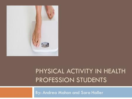 PHYSICAL ACTIVITY IN HEALTH PROFESSION STUDENTS By: Andrea Mahon and Sara Haller.