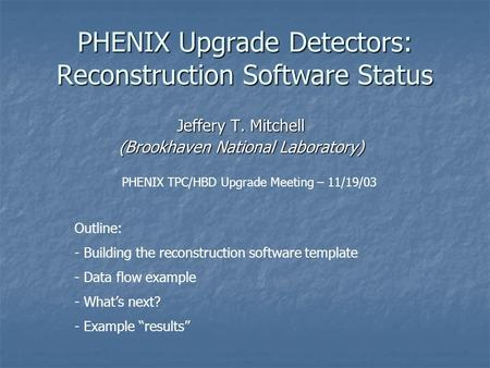 "Outline: - Building the reconstruction software template - Data flow example - What's next? - Example ""results"" PHENIX Upgrade Detectors: Reconstruction."