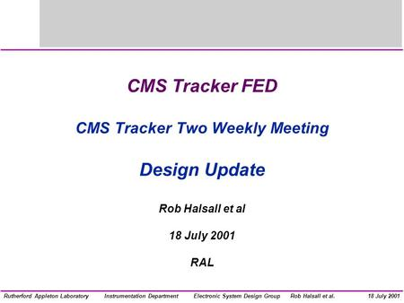 Electronic System Design GroupInstrumentation DepartmentRob Halsall et al.Rutherford Appleton Laboratory18 July 2001 CMS Tracker FED CMS Tracker Two Weekly.
