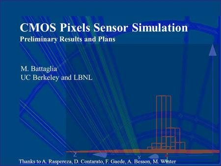 CMOS Pixels Sensor Simulation Preliminary Results and Plans M. Battaglia UC Berkeley and LBNL Thanks to A. Raspereza, D. Contarato, F. Gaede, A. Besson,