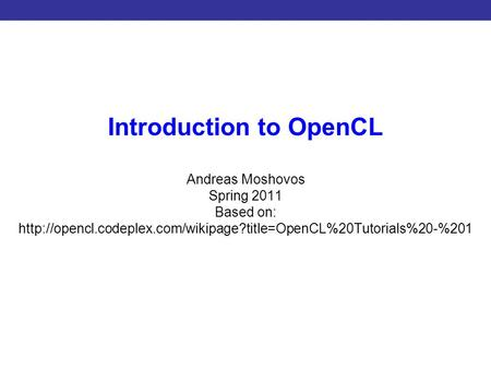 Introduction to CUDA Programming Introduction to OpenCL Andreas Moshovos Spring 2011 Based on: