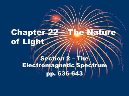 Chapter 22 – The Nature of Light Section 2 – The Electromagnetic Spectrum pp. 636-643.