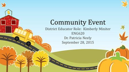 Community Event District Educator Role: Kimberly Miniter ENG620 Dr. Patricia Neely September 28, 2015.