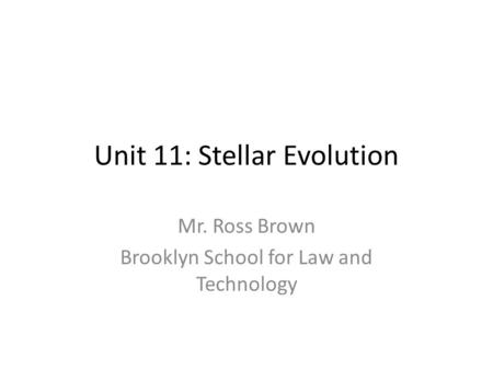 Unit 11: Stellar Evolution Mr. Ross Brown Brooklyn School for Law and Technology.