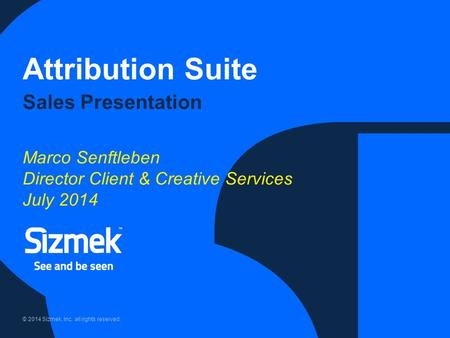 © 2014 Sizmek, Inc. all rights reserved. Attribution Suite Sales Presentation Marco Senftleben Director Client & Creative Services July 2014.