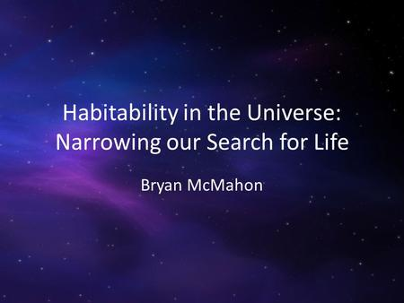 Habitability in the Universe: Narrowing our Search for Life Bryan McMahon.