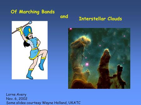 Of Marching Bands and Interstellar Clouds Lorne Avery Nov. 6, 2002 Some slides courtesy Wayne Holland, UKATC.