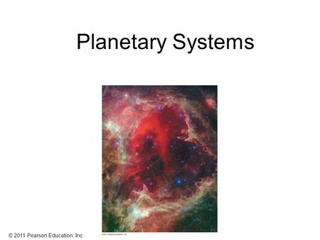 © 2011 Pearson Education, Inc. Planetary Systems.