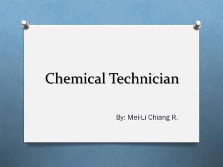 Chemical Technician By: Mei-Li Chiang R.. Contents: O Their job O Preparation & Best Universities O Jobs and the future & Salary O More info on chemical.