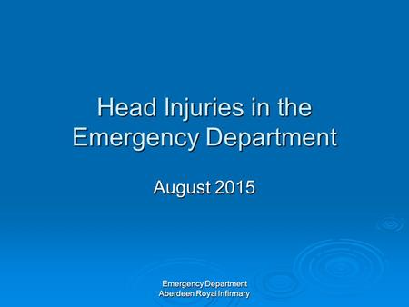 Emergency Department Aberdeen Royal Infirmary Head Injuries in the Emergency Department August 2015.