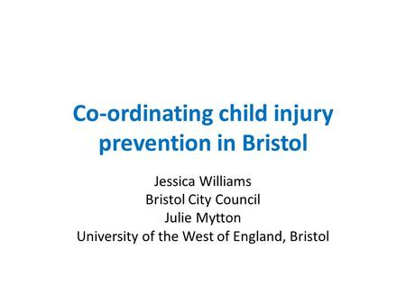 Co-ordinating child injury prevention in Bristol Jessica Williams Bristol City Council Julie Mytton University of the West of England, Bristol.